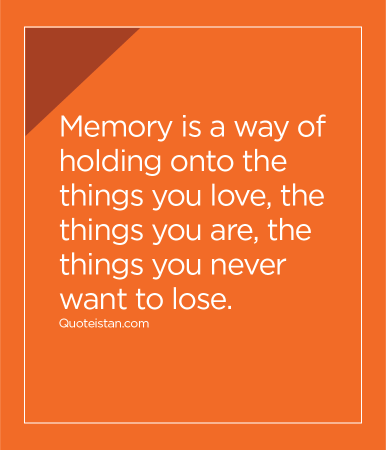 Memory is a way of holding onto the things you love, the things you are, the things you never want to lose.