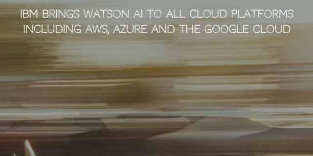 IBM brings Watson AI to All Cloud Platforms, including AWS, Azure and GCP