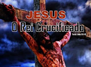 Série: Jesus No Evangelho De João - Jesus: O Rei Crucificado
