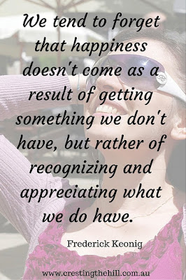 We tend to forget that happiness doesn't come as a result of getting something we don't have, but rather of recognizing and appreciating what we do have.