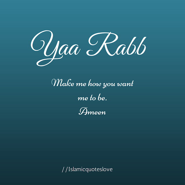 Ya Rabb make me how you want me to be. Ameen