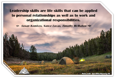 Leadership skills are life skills that can be applied to personal relationships as well as to work and organizational responsibilities. - Susan Komives, Nance Lucas, Timothy McMahon (tents in a forest meadow)