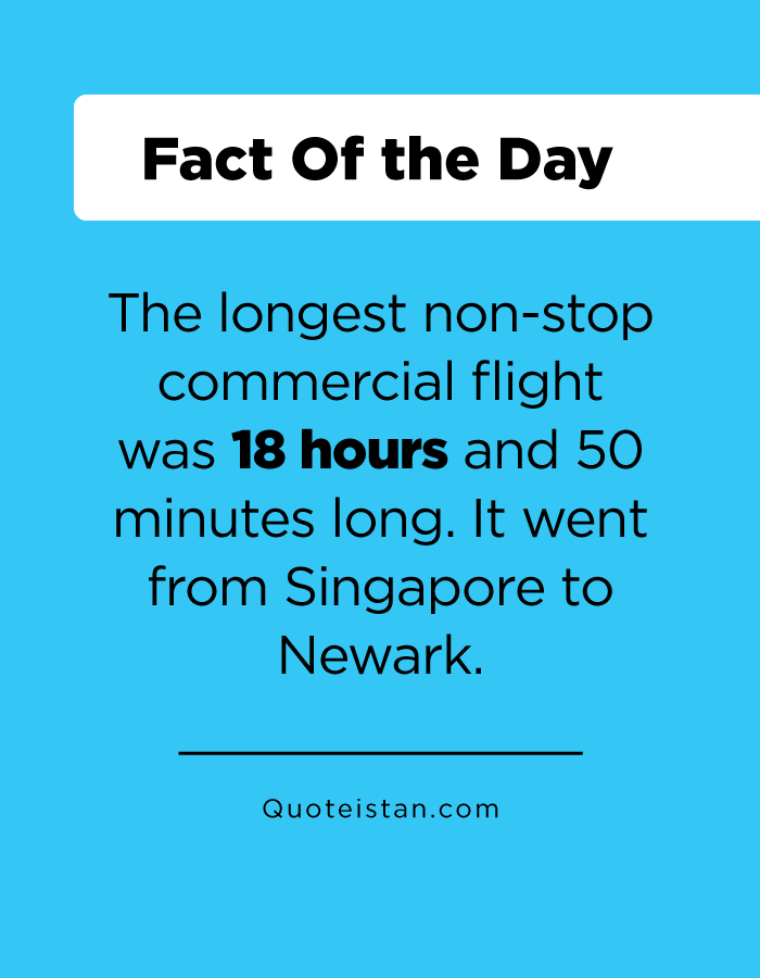The longest non-stop commercial flight was 18 hours and 50 minutes long. It went from Singapore to Newark.