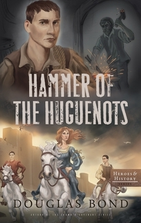 Hammer of the Huguenots by Douglas Bond (5 star review)