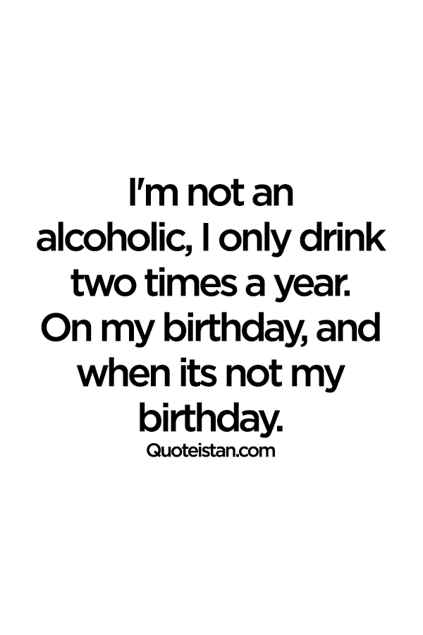I'm not an alcoholic, I only drink two times a year. On my birthday, and when its not my birthday.
