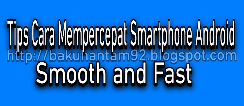 Tips & Trick Agar Smartphone Android Fast Dan Smooth