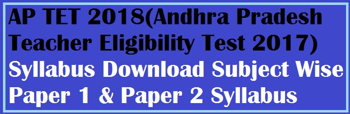 AP TET 2018 (Andhra Pradesh Teacher Eligibility Test 2017) Syllabus Download Subject Wise Paper 1 & Paper 2 Syllabus