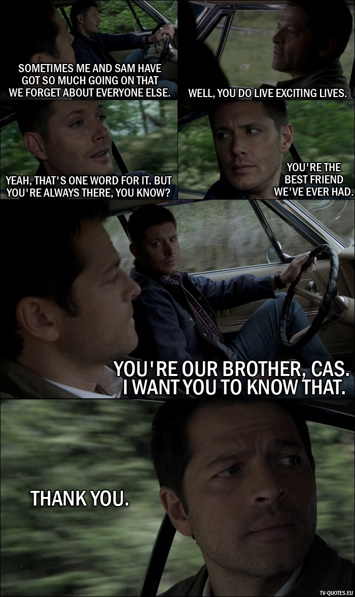 20 Best Supernatural Quotes from Alpha and Omega (11x23) - Dean Winchester: You know, sometimes me and Sam have got so much going on that... we forget about everyone else. Castiel: Well, you do live exciting lives. Dean Winchester: Yeah, that's one word for it. But you're always there, you know? You're the best friend we've ever had. You're our brother, Cas. I want you to know that. Castiel: Thank you.
