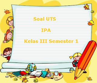 Soal UTS IPA Kelas 3 Semester 1 Terbaru Tahun Ajaran 2018/2019