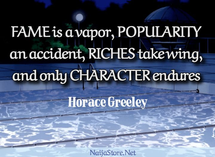 Horace Greeley's Quote: FAME is a vapor, POPULARITY an accident, RICHES take wing, and only CHARACTER endures - Quotes