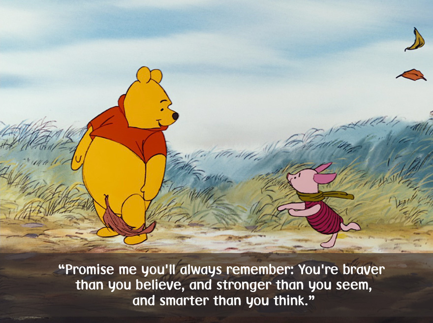 Promise me you'll always remember, You're braver than you believe,and stronger than you seem,and smarter than you think
