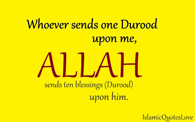 Whoever sends one Durood upon me, Allah sends ten blessings (Durood) upon him.