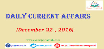 Current affairs : December 22, 2016 for all competitive exams