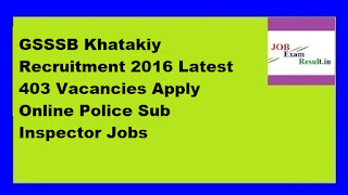 GSSSB Khatakiy Recruitment 2016 Latest 403 Vacancies Apply Online Police Sub Inspector Jobs