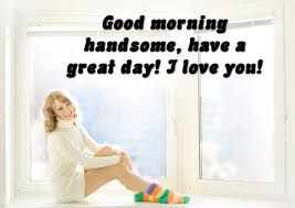 love good morning sms: good morning handsome, have a great day! i love you!