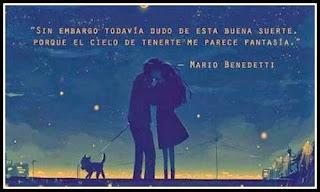 """""""Sin embargo todavía dudo de esta buena suerte porque el cielo de tenerte me parece fantasía."""" Mario Benedetti"""