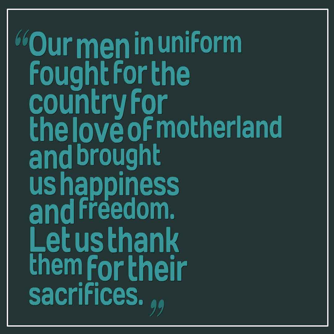 Our men in uniform fought for the country for the love of motherland and brought us happiness and freedom. Let us thank them for their sacrifices. Sending you warm wishes on Memorial Day.