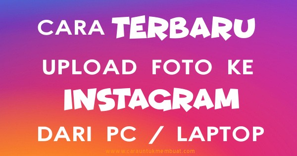 Cara Terbaru Upload Foto Ke Instagram Dari Komputer PC / Laptop
