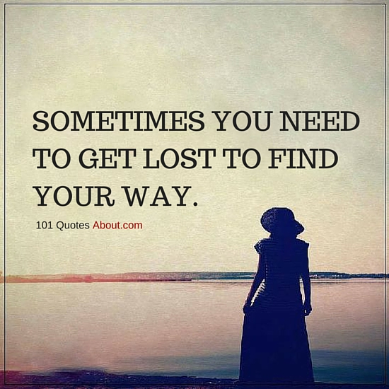 Sometimes You Need To Get Lost To Find Your Way Sometimes Quote