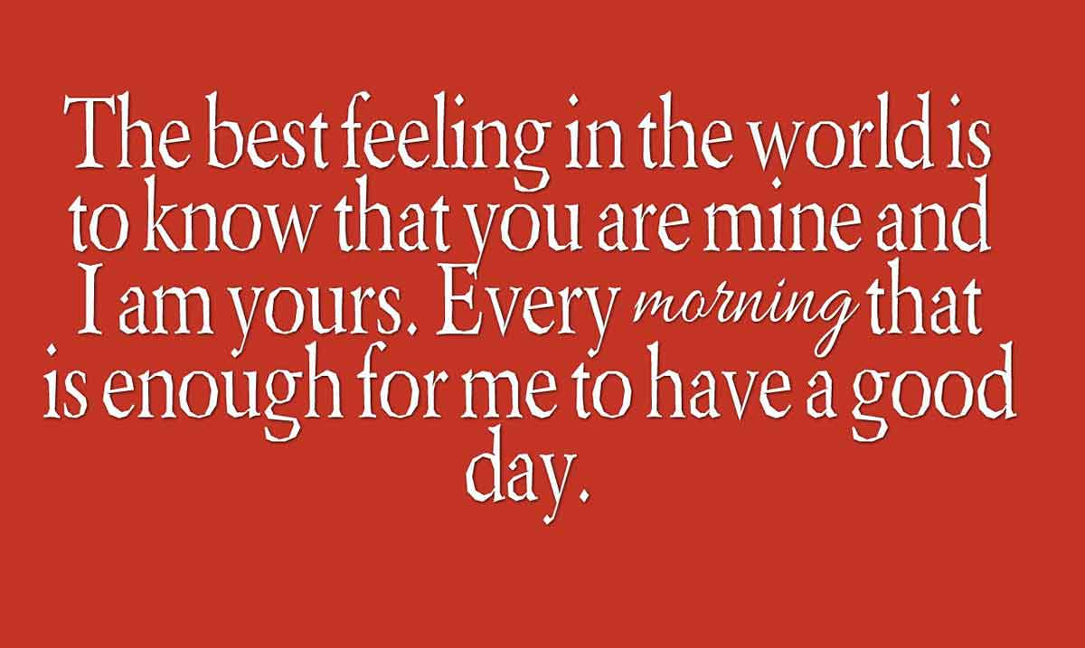The best feeling in the world is to know that you are mine and I am yours. Every morning that is enough for me to have a good day.