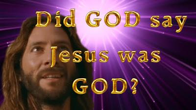 Did GOD say Jesus was GOD?