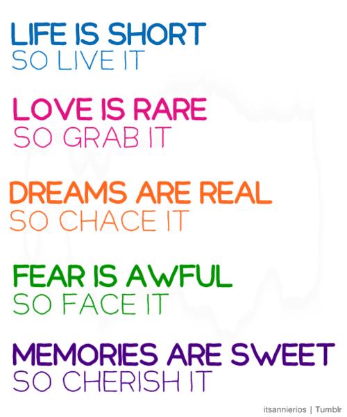 Life is short so Live it. Love is Rare so Grab it. Dreams ...