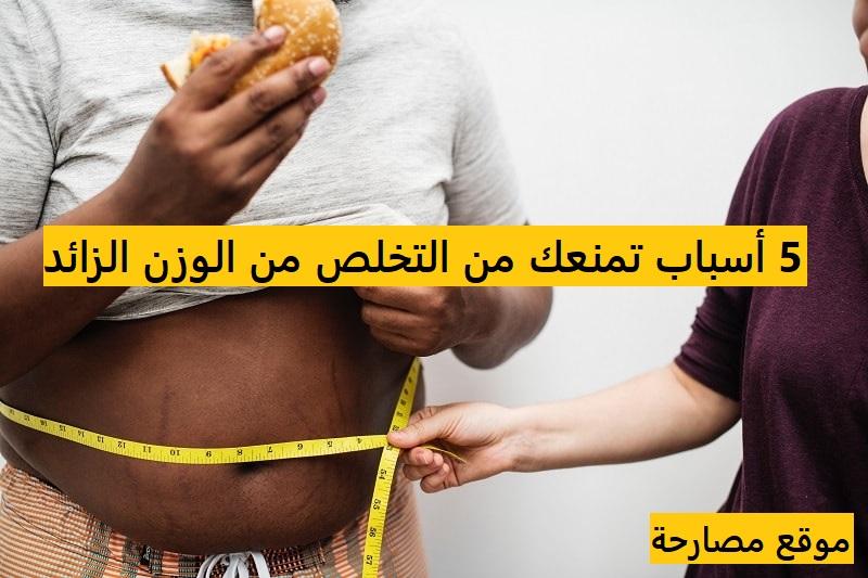 5 أسباب تمنعك من التخلص من الوزن الزائد