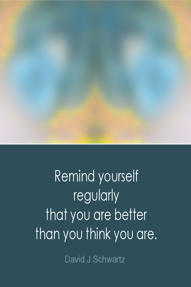 visual quote - image quotation: Remind yourself regularly that you are better than you think you are. - David J Schwartz