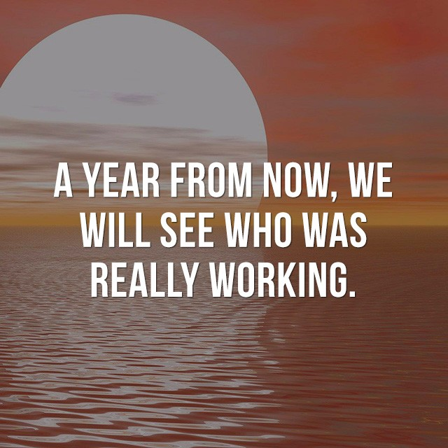 A year from now, we will see who was really working. - Beautiful Inspirational Quotes
