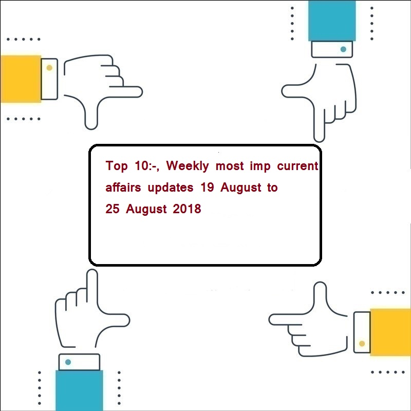 Top 10:-, Weekly most imp current affairs updates 19 August to 25 August 2018 ( इस सप्ताह के 10 मुख्य करंट अफेयर्स )