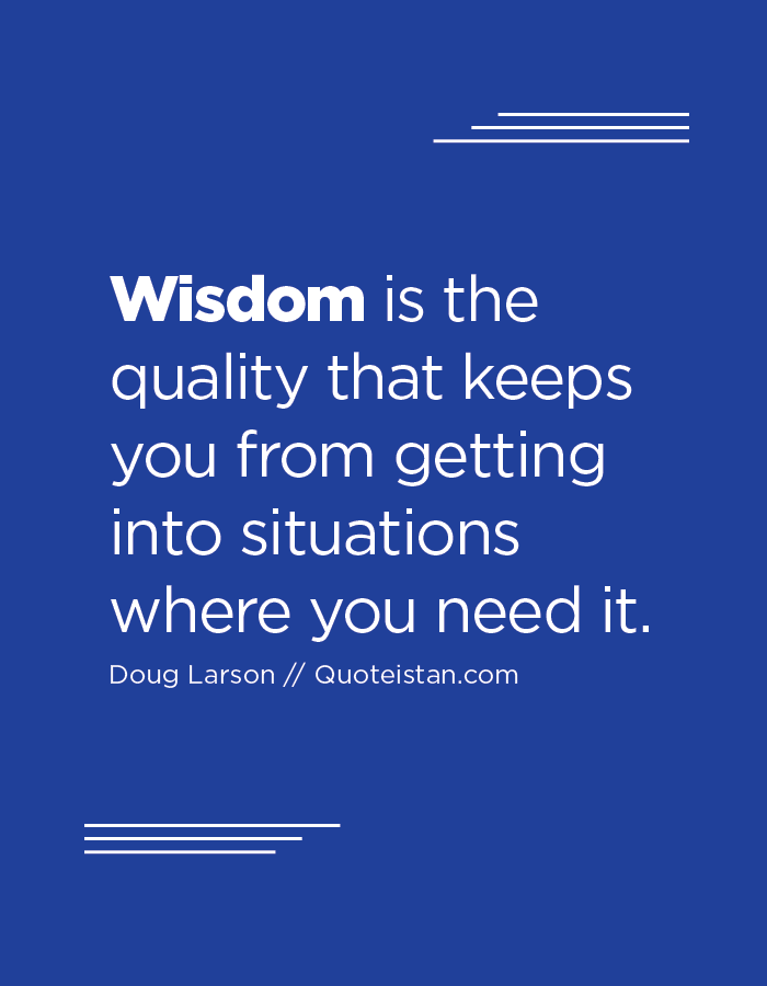 Wisdom is the quality that keeps you from getting into situations where you need it.