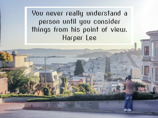 You never really understand a person until you consider things from his point of view. Harper Lee