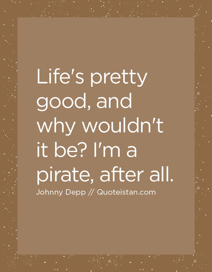 Life's pretty good, and why wouldn't it be I'm a pirate, after all.