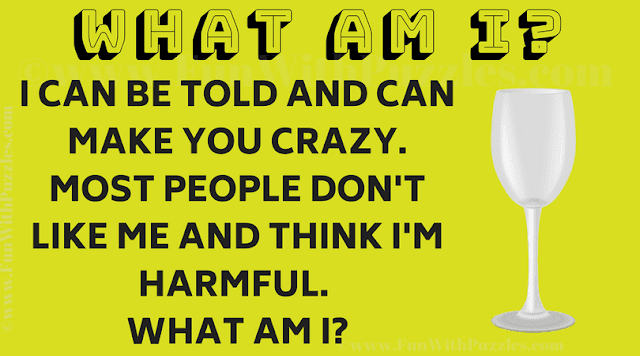 I can be told and can make you crazy. Most people don't like me and think I'm harmful. What am I?