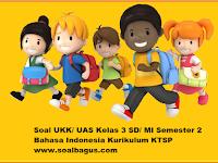 Soal UKK/ UAS Kelas 3 B. Indonesia Semester 2