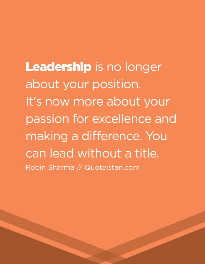 Leadership is no longer about your position.  It's now more about your passion for excellence and making a difference. You can lead without a title.