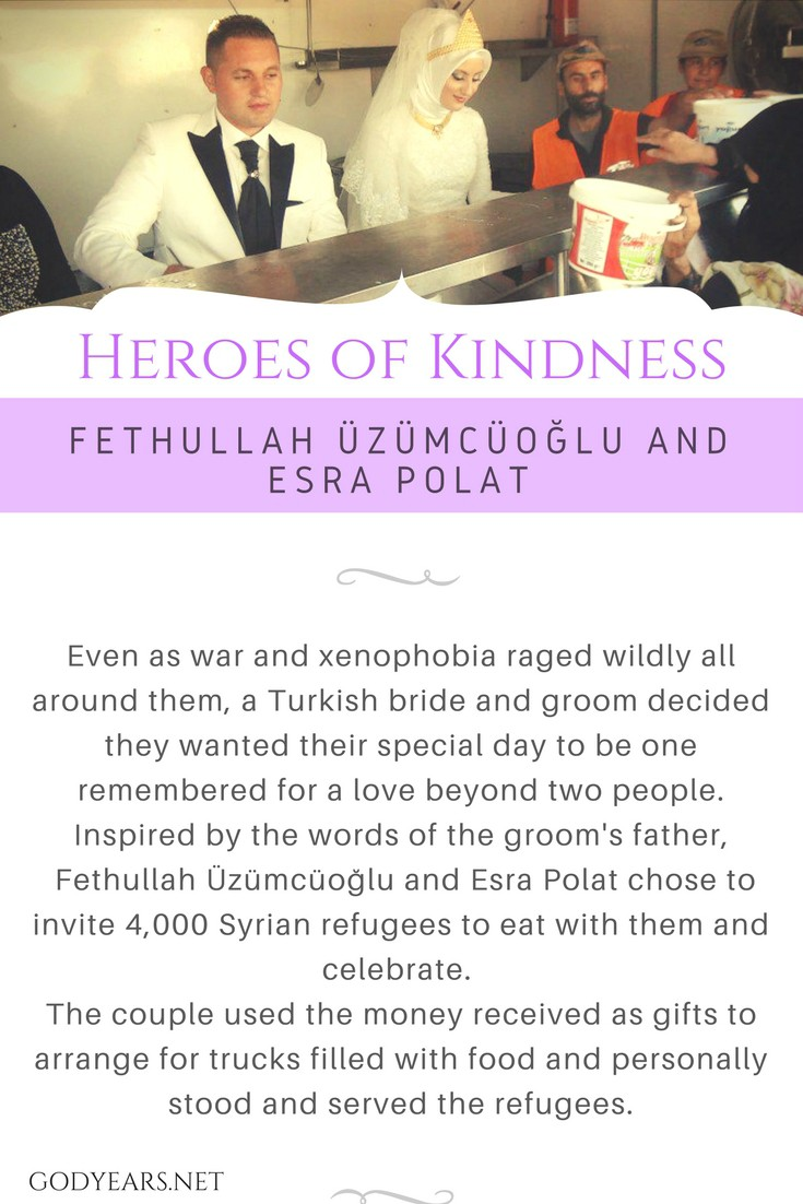 Even as war and xenophobia raged wildly all around them, a Turkish bride and groom decided they wanted their special day to be one remembered for a love beyond two people. Inspired by the words of the groom's father,  Fethullah Üzümcüoğlu and Esra Polat chose to invite 4,000  Syrian refugees to eat with them and celebrate. The couple used the money received as gifts to arrange for trucks filled with food and personally stood and served the refugees.