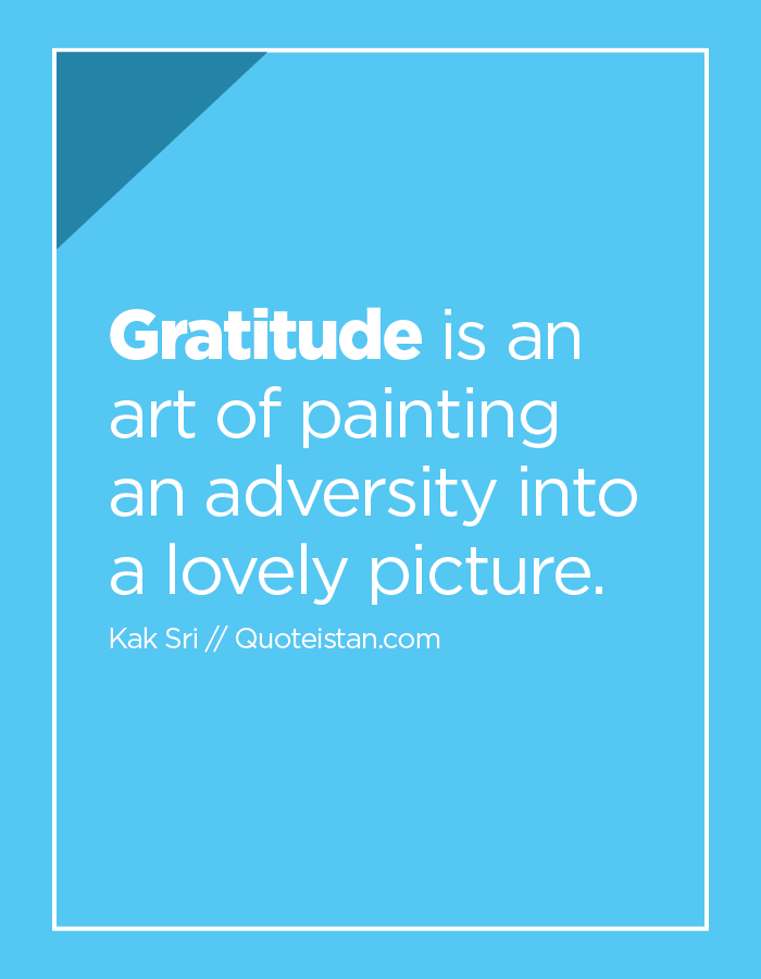Gratitude is an art of painting an adversity into a lovely picture.