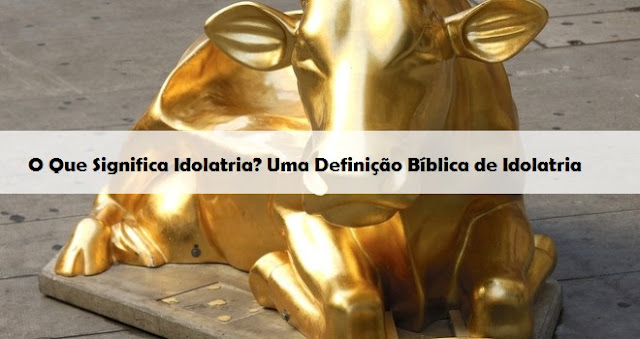 O Que Significa Idolatria? Uma Definição Bíblica de Idolatria
