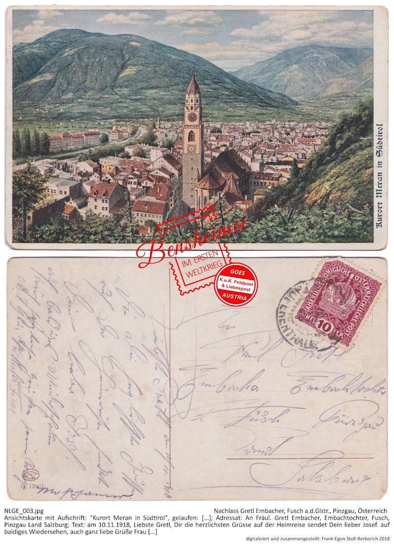 """Ansichtskarte mit Aufschrift: """"Kurort Meran in Südtirol"""", gelaufen: [...]; Adressat: An Fräul. Gretl Embacher, Embachtochter, Fusch, Pinzgau Land Salzburg; Text: """"am 10.11.1918, Liebste Gretl, Dir die herzlichsten Grüsse auf der Heimreise sendet Dein lieber Josef. auf baldiges Wiedersehen, auch ganz liebe Grüße Frau [...]"""""""