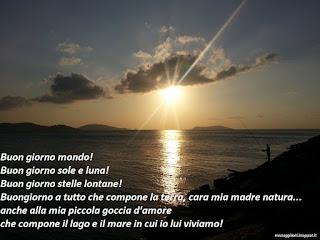 Buon giorno mondo! Buon giorno sole e luna! Buon giorno stelle lontane! Buongiorno a tutto che compone la terra, cara mia madre natura... anche alla mia piccola goccia d'amore che compone il lago e il mare in cui io lui viviamo!