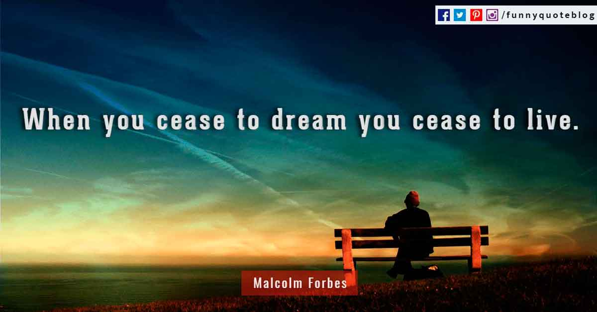"""When you cease to dream you cease to live."" - Malcolm Forbes quotes"