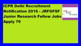 ICPR Delhi Recruitment Notification 2016 - JRFGFSF Junior Research Fellow Jobs Apply 79