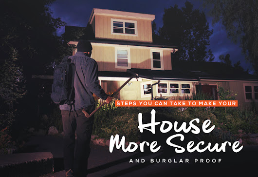 Steps You Can Take To Make Your House More Secure And Burglar Proof