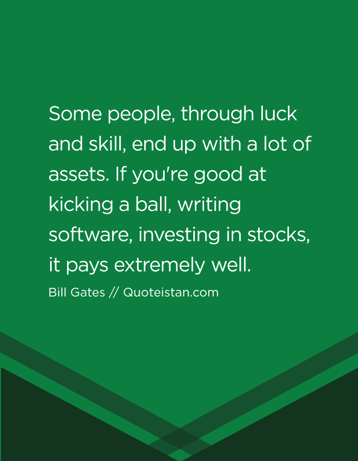 Some people, through luck and skill, end up with a lot of assets. If you're good at kicking a ball, writing software, investing in stocks, it pays extremely well.