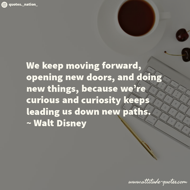 We keep moving forward, opening new doors, and doing new things, because we're curious and curiosity keeps leading us down new paths.  ~ Walt Disney