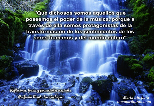 """7. El poder de la música  Reflexiones, frases y pensamientos musicales por la  Profesora Marta Iris Rodríguez Nº 1-10 """"Qué dichosos somos aquellos que poseemos el poder de la música, porque a través de ella somos protagonistas de la transformación de los sentimientos de los seres humanos y del mundo entero"""""""