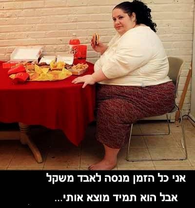 תירוץ של אישה שמנה- אני כל הזמן מנסה לאבד משקל אבל הוא תמיד מוצא אותי