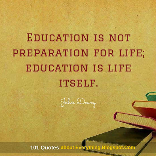 Education Is Not Preparation For Life Education Is Life Itself