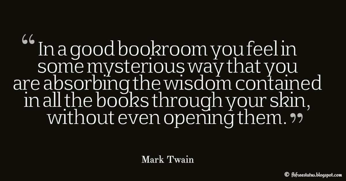 """In a good bookroom you feel in some mysterious way that you are absorbing the wisdom contained in all the books through your skin, without even opening them."" ― Mark Twain, Wisdom Quote"